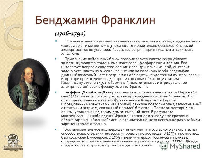 Бенджамин Франклин ( 1706-1790) Франклин занялся исследованиями электрических явлений, когда ему было уже за 40 лет и менее чем в 3 года достиг изумительных успехов. Системой экспериментов он установил