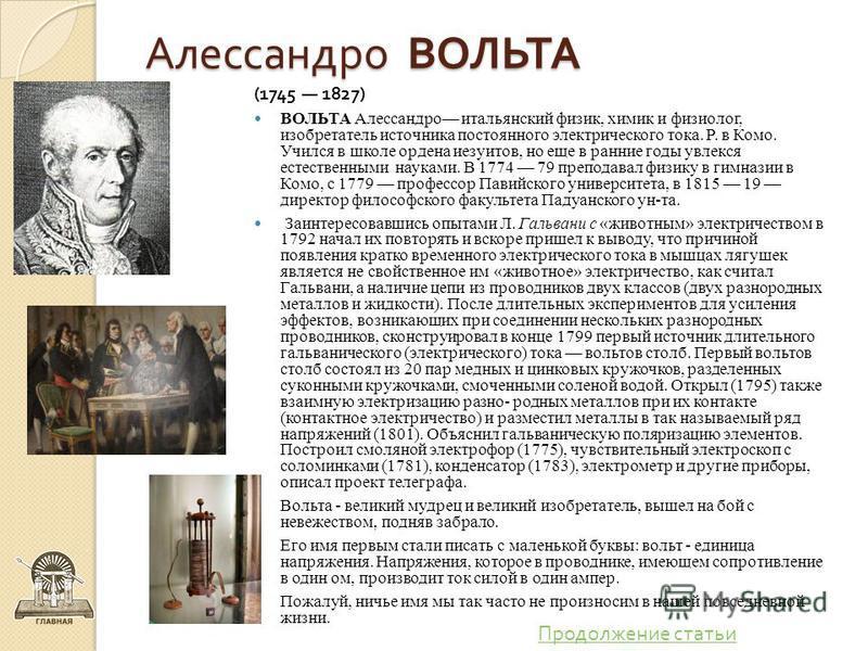 Алессандро ВОЛЬТА (1745 1827) ВОЛЬТА Алессандро итальянский физик, химик и физиолог, изобретатель источника постоянного электрического тока. Р. в Комо. Учился в школе ордена иезуитов, но еще в ранние годы увлекся естественными науками. В 1774 79 преп