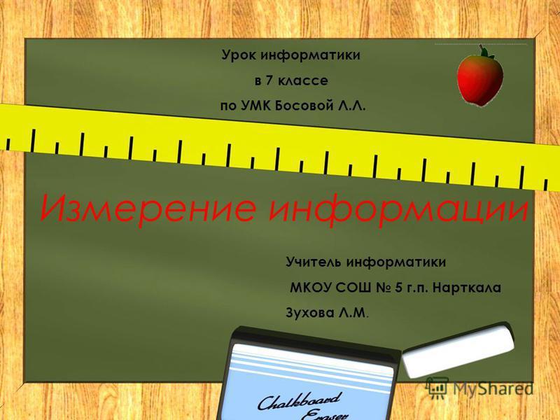 Измерение информации Урок информатики в 7 классе по УМК Босовой Л.Л. Учитель информатики МКОУ СОШ 5 г.п. Нарткала Зухова Л.М.