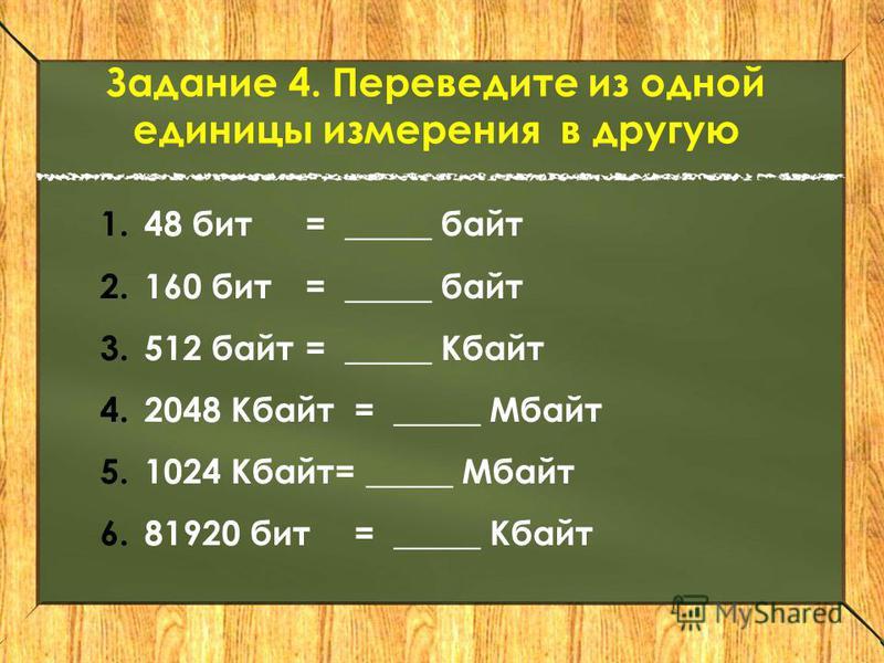 Задание 4. Переведите из одной единицы измерения в другую 1.48 бит = _____ байт 2.160 бит= _____ байт 3.512 байт = _____ Кбайт 4.2048 Кбайт= _____ Мбайт 5.1024 Кбайт= _____ Мбайт 6.81920 бит= _____ Кбайт