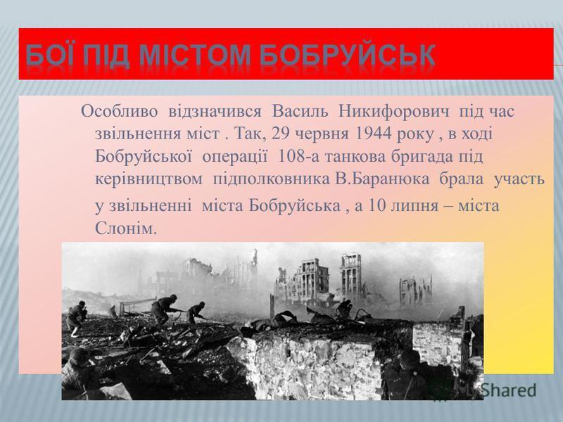 Особливо відзначився Василь Никифорович під час звільнення міст. Так, 29 червня 1944 року, в ході Бобруйської операції 108-а танкова бригада під керівництвом підполковника В.Баранюка брала участь у звільненні міста Бобруйська, а 10 липня – міста Слон