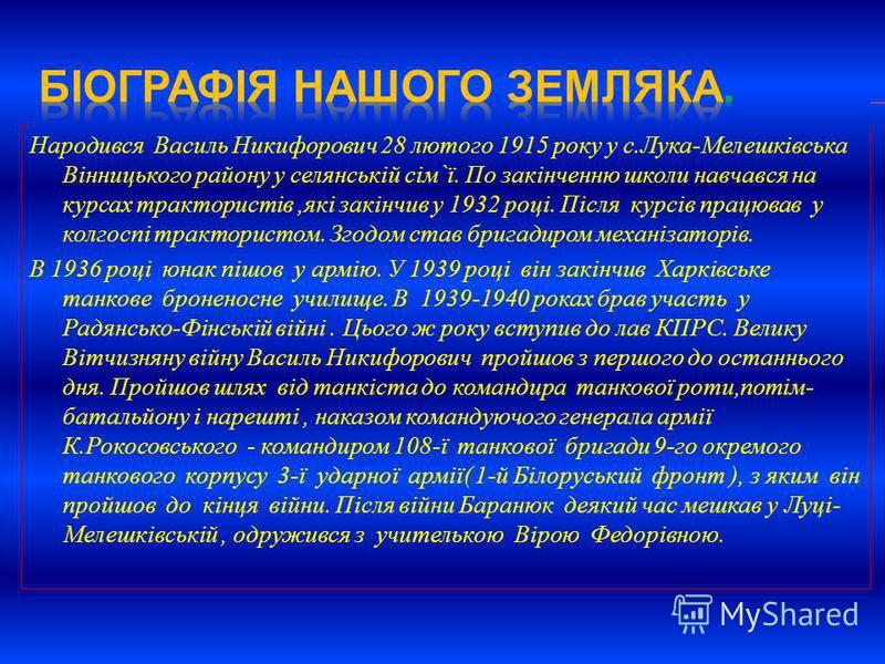 Народився Василь Никифорович 28 лютого 1915 року у с.Лука-Мелешківська Вінницького району у селянській сім`ї. По закінченню школи навчався на курсах трактористів,які закінчив у 1932 році. Після курсів працював у колгоспі трактористом. Згодом став бри