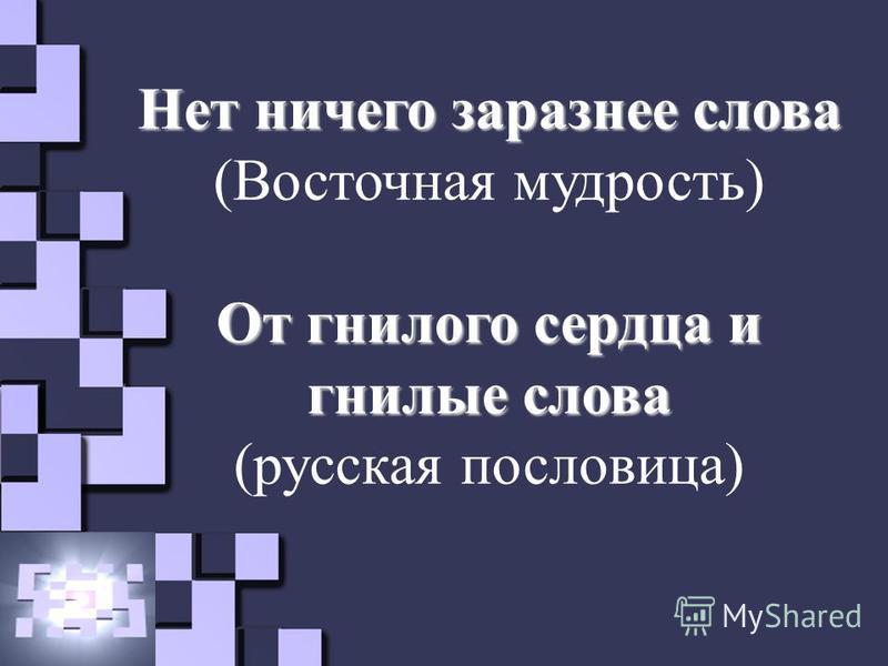 Нет ничего заразнее слова (Восточная мудрость) От гнилого сердца и гнилые слова (русская пословица)