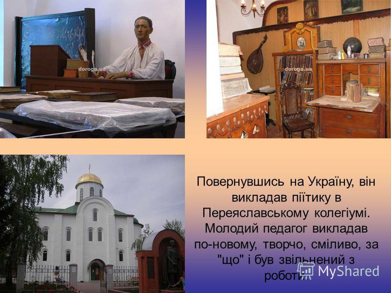 Повернувшись на Україну, він викладав піїтику в Переяславському колегіумі. Молодий педагог викладав по-новому, творчо, сміливо, за що і був звільнений з роботи.