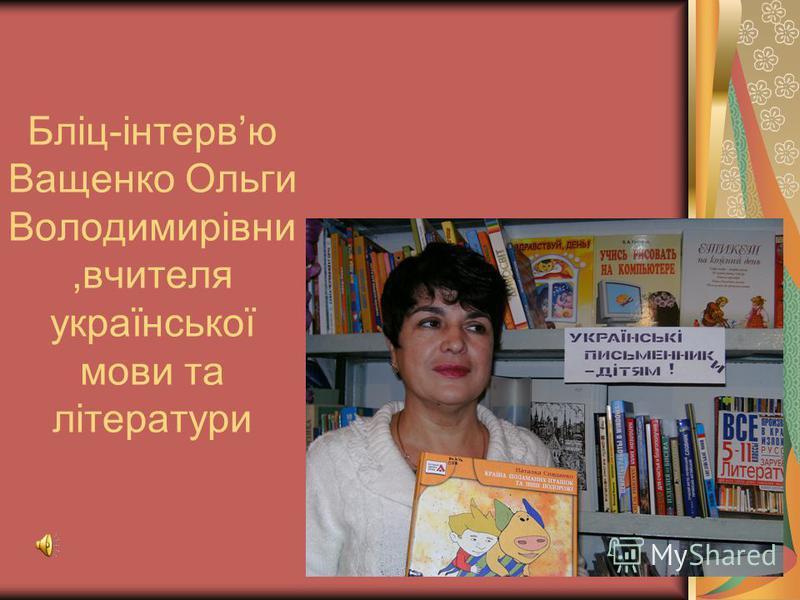 Бліц-інтервю Ващенко Ольги Володимирівни,вчителя української мови та літератури