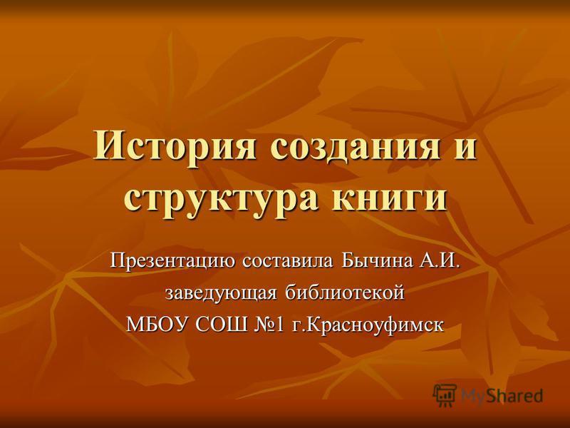 История создания и структура книги Презентацию составила Бычина А.И. заведующая библиотекой МБОУ СОШ 1 г.Красноуфимск