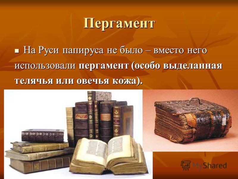Пергамент На Руси папируса не было – вместо него На Руси папируса не было – вместо него использовали пергамент (особо выделанная телячья или овечья кожа).