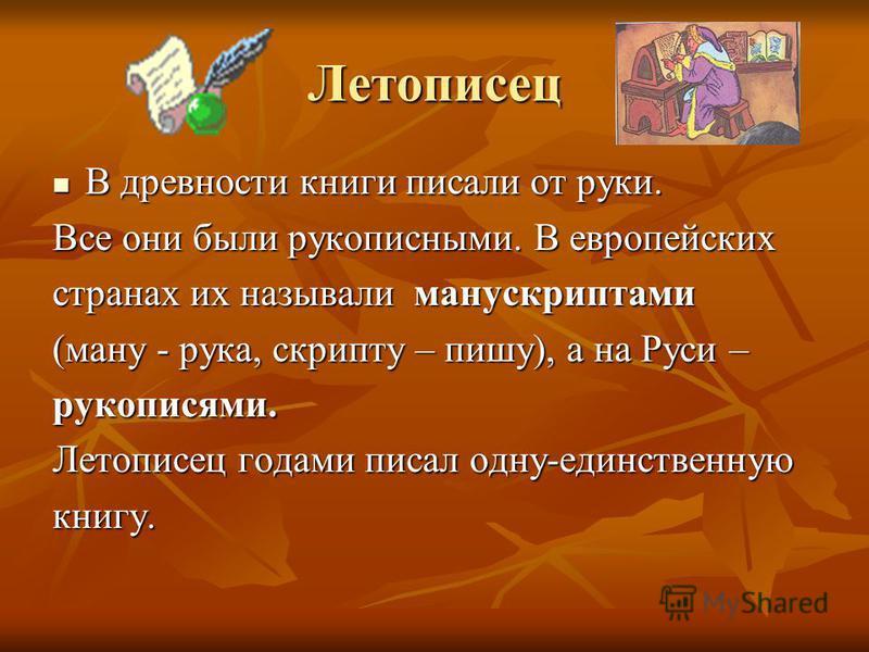Летописец В древности книги писали от руки. В древности книги писали от руки. Все они были рукописными. В европейских странах их называли манускриптами (ману - рука, скрипту – пишу), а на Руси – рукописями. Летописец годами писал одну-единственную кн