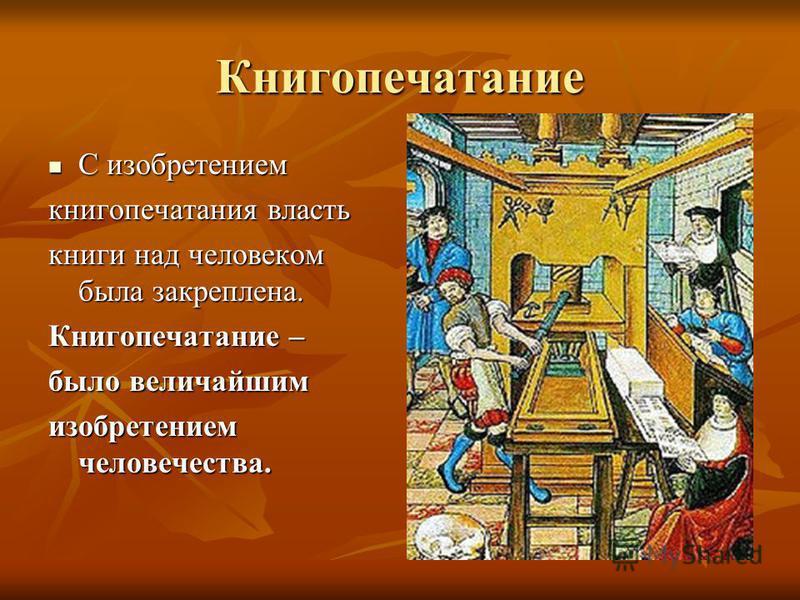 Книгопечатание С изобретением С изобретением книгопечатания власть книги над человеком была закреплена. Книгопечатание – было величайшим изобретением человечества.