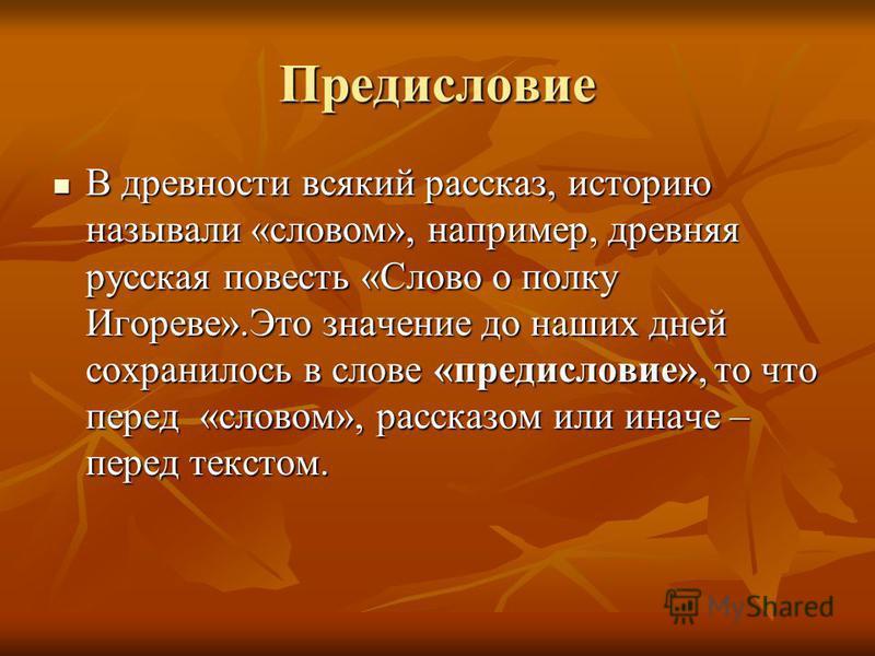 Предисловие В древности всякий рассказ, историю называли «словом», например, древняя русская повесть «Слово о полку Игореве».Это значение до наших дней сохранилось в слове «предисловие», то что перед «словом», рассказом или иначе – перед текстом. В д