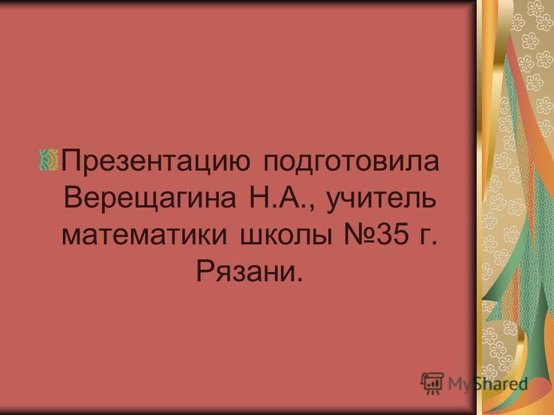 Презентацию подготовила Верещагина Н.А., учитель математики школы 35 г. Рязани.