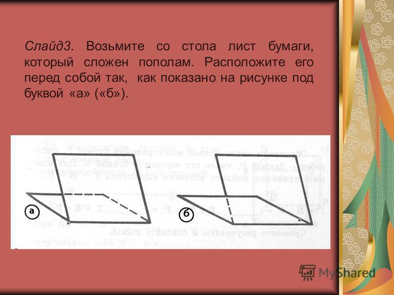 Слайд 3. Возьмите со стола лист бумаги, который сложен пополам. Расположите его перед собой так, как показано на рисунке под буквой «а» («б»).