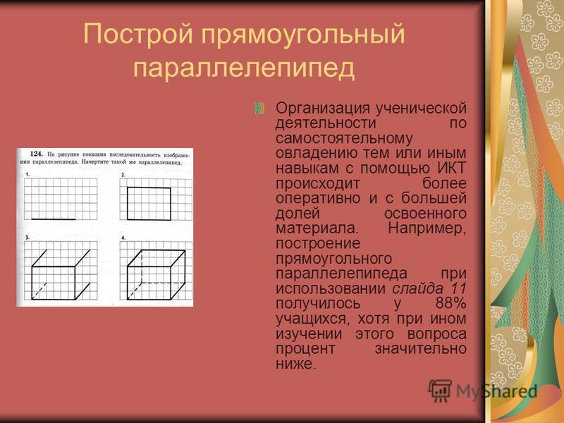 Построй прямоугольный параллелепипед Организация ученической деятельности по самостоятельному овладению тем или иным навыкам с помощью ИКТ происходит более оперативно и с большей долей освоенного материала. Например, построение прямоугольного паралле
