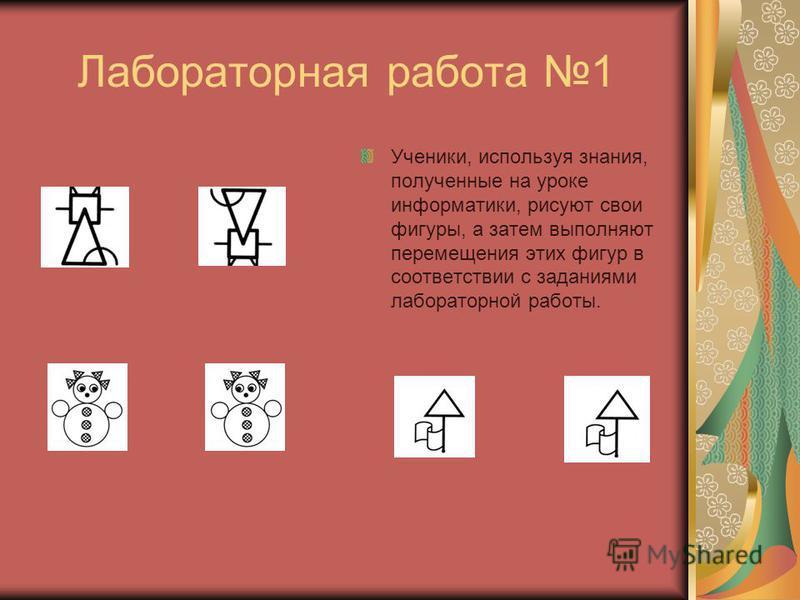 Лабораторная работа 1 Ученики, используя знания, полученные на уроке информатики, рисуют свои фигуры, а затем выполняют перемещения этих фигур в соответствии с заданиями лабораторной работы.