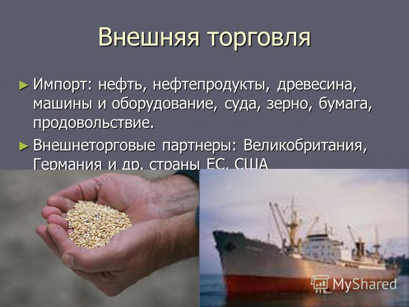 Внешняя торговля Импорт: нефть, нефтепродукты, древесина, машины и оборудование, суда, зерно, бумага, продовольствие. Импорт: нефть, нефтепродукты, древесина, машины и оборудование, суда, зерно, бумага, продовольствие. Внешнеторговые партнеры: Велико