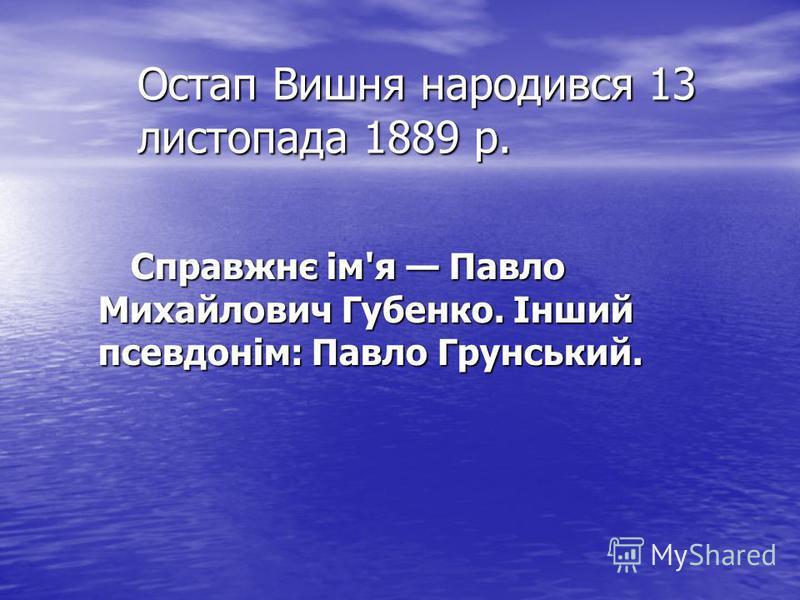 Остап Вишня народився 13 листопада 1889 р. Справжнє ім'я Павло Михайлович Губенко. Інший псевдонім: Павло Грунський.