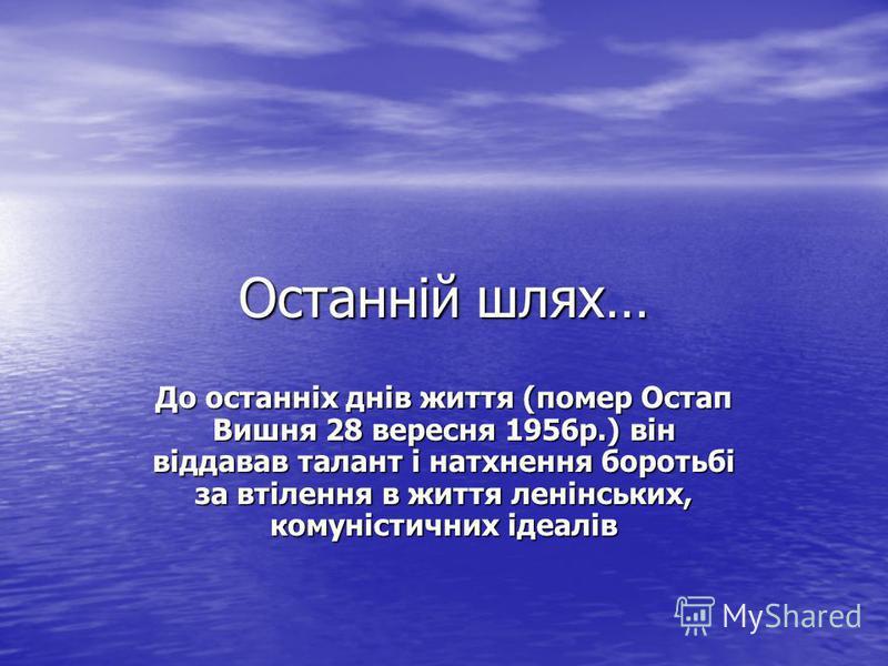 Останній шлях… До останніх днів життя (помер Остап Вишня 28 вересня 1956р.) він віддавав талант і натхнення боротьбі за втілення в життя ленінських, комуністичних ідеалів