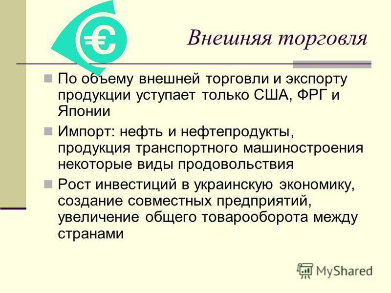 Внешняя торговля По объему внешней торговли и экспорту продукции уступает только США, ФРГ и Японии Импорт: нефть и нефтепродукты, продукция транспортного машиностроения некоторые виды продовольствия Рост инвестиций в украинскую экономику, создание со