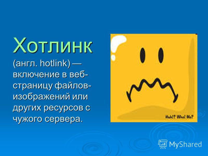 Хотлинк (англ. hotlink) включение в веб- страницу файлов- изображений или других ресурсов с чужого сервера.