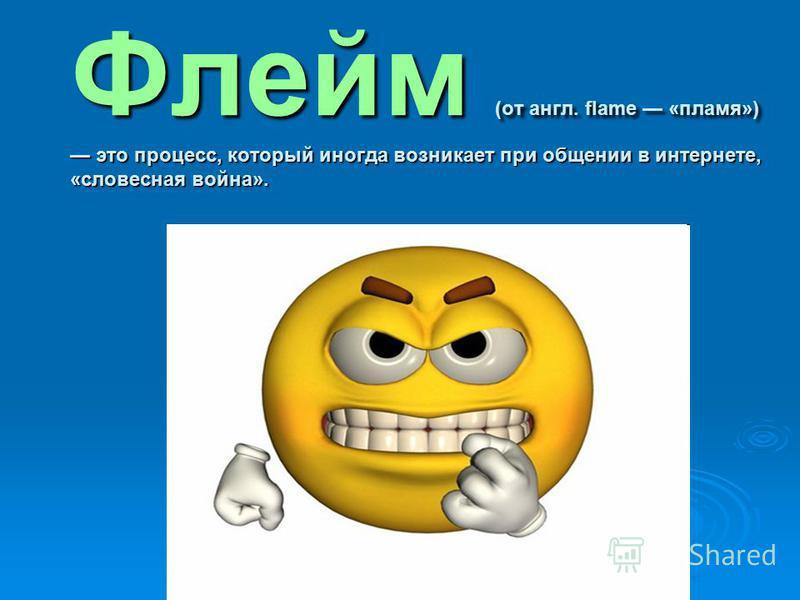 Флейм (от англ. flame «пламя») это процесс, который иногда возникает при общении в интернете, «словесная война».