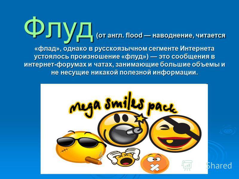 Флуд (от англ. flood наводнение, читается «влад», однако в русскоязычном сегменте Интернета устоялось произношение «флуд») это сообщения в интернет-форумах и чатах, занимающие большие объемы и не несущие никакой полезной информации.