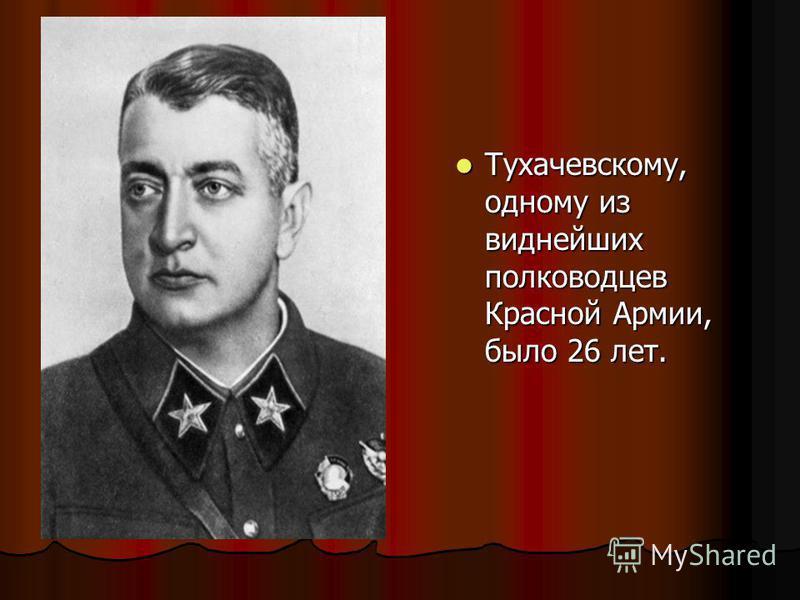 Тухачевскому, одному из виднейших полководцев Красной Армии, было 26 лет. Тухачевскому, одному из виднейших полководцев Красной Армии, было 26 лет.