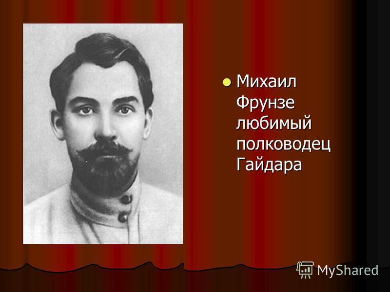 Михаил Фрунзе любимый полководец Гайдара Михаил Фрунзе любимый полководец Гайдара