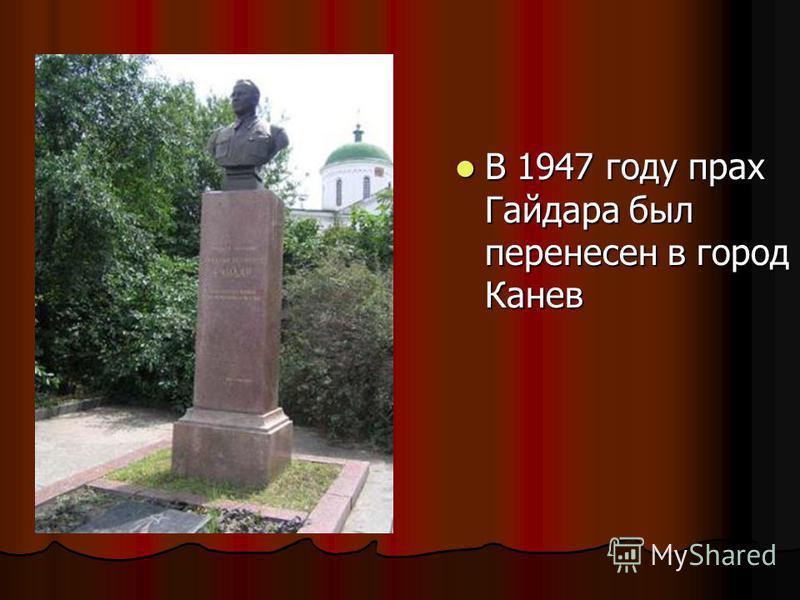 В 1947 году прах Гайдара был перенесен в город Канев В 1947 году прах Гайдара был перенесен в город Канев