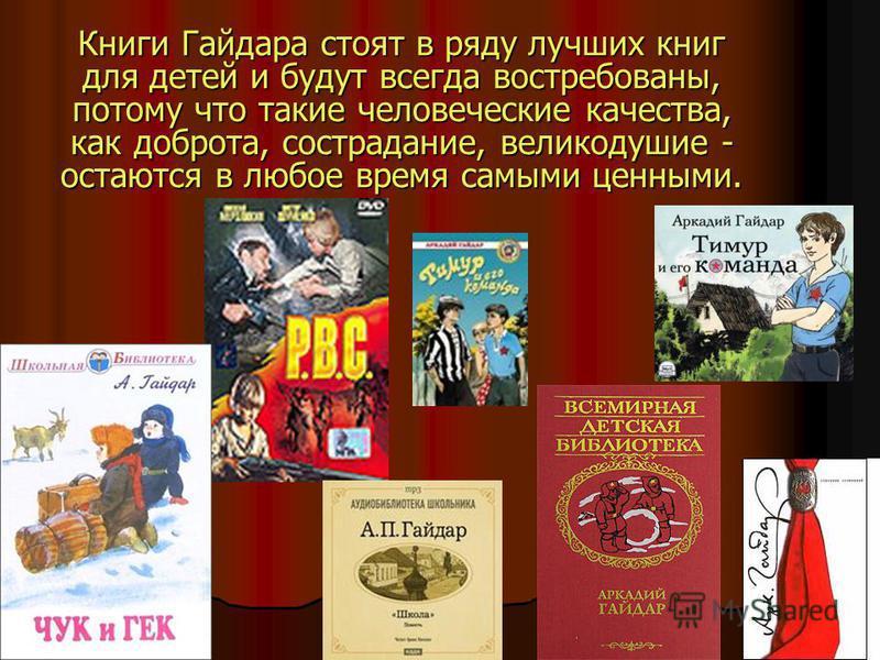 Книги Гайдара стоят в ряду лучших книг для детей и будут всегда востребованы, потому что такие человеческие качества, как доброта, сострадание, великодушие - остаются в любое время самыми ценными.