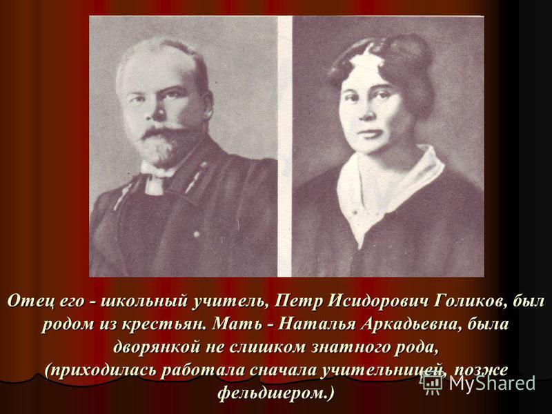 Отец его - школьный учитель, Петр Исидорович Голиков, был родом из крестьян. Мать - Наталья Аркадьевна, была дворянкой не слишком знатного рода, (приходилась работала сначала учительницей, позже фельдшером.)