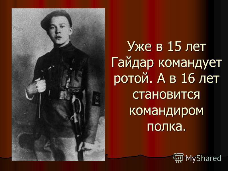 Уже в 15 лет Гайдар командует ротой. А в 16 лет становится командиром полка.