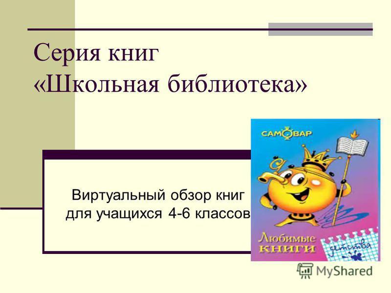 Серия книг «Школьная библиотека» Виртуальный обзор книг для учащихся 4-6 классов