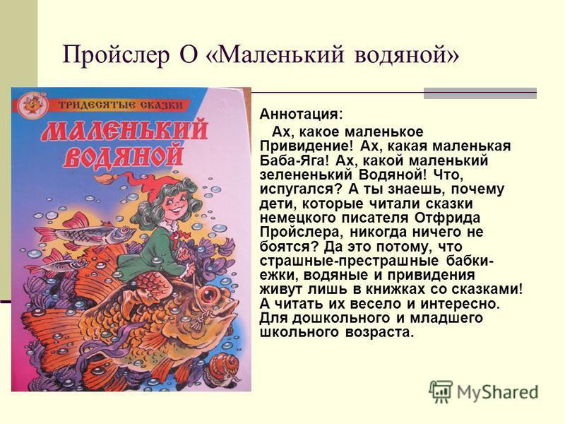 Пройслер О «Маленький водяной» Аннотация: Ах, какое маленькое Привидение! Ах, какая маленькая Баба-Яга! Ах, какой маленький зелененький Водяной! Что, испугался? А ты знаешь, почему дети, которые читали сказки немецкого писателя Отфрида Пройслера, ник