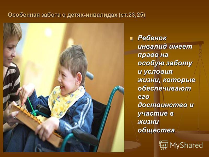Особенная забота о детях-инвалидах (ст.23,25) Ребенок инвалид имеет право на особую заботу и условия жизни, которые обеспечивают его достоинство и участие в жизни общества