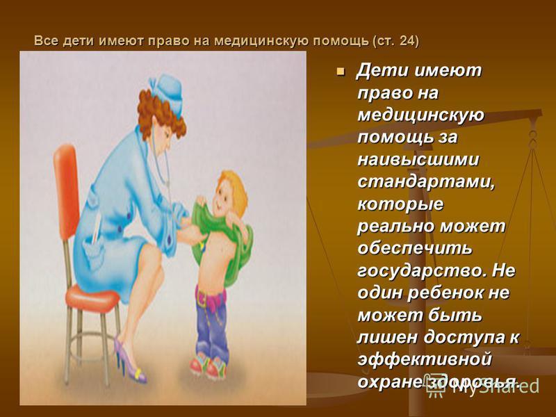 Все дети имеют право на медицинскую помощь (ст. 24) Дети имеют право на медицинскую помощь за наивысшими стандартами, которые реально может обеспечить государство. Не один ребенок не может быть лишен доступа к эффективной охране здоровья.