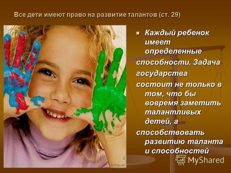 Все дети имеют право на развитие талантов (ст. 29) Каждый ребенок имеет определенные способности. Задача государства состоит не только в том, что бы вовремя заметить талантливых детей, а способствовать развитию таланта и способностей