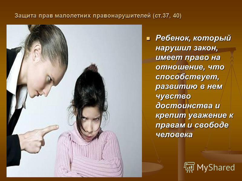 Защита прав малолетних правонарушителей (ст.37, 40) Ребенок, который нарушил закон, имеет право на отношение, что способствует, развитию в нем чувство достоинства и крепит уважение к правам и свободе человека