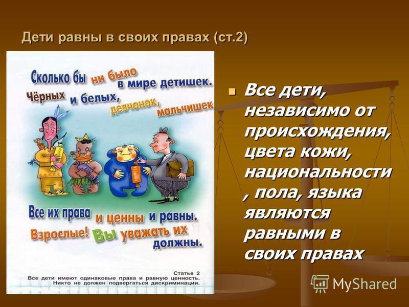 Дети равны в своих правах (ст.2) Все дети, независимо от происхождения, цвета кожи, национальности, пола, языка являются равными в своих правах Все дети, независимо от происхождения, цвета кожи, национальности, пола, языка являются равными в своих пр