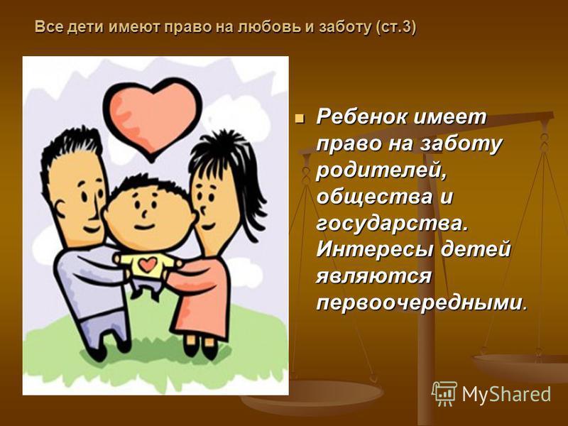 Все дети имеют право на любовь и заботу (ст.3) Ребенок имеет право на заботу родителей, общества и государства. Интересы детей являются первоочередными.