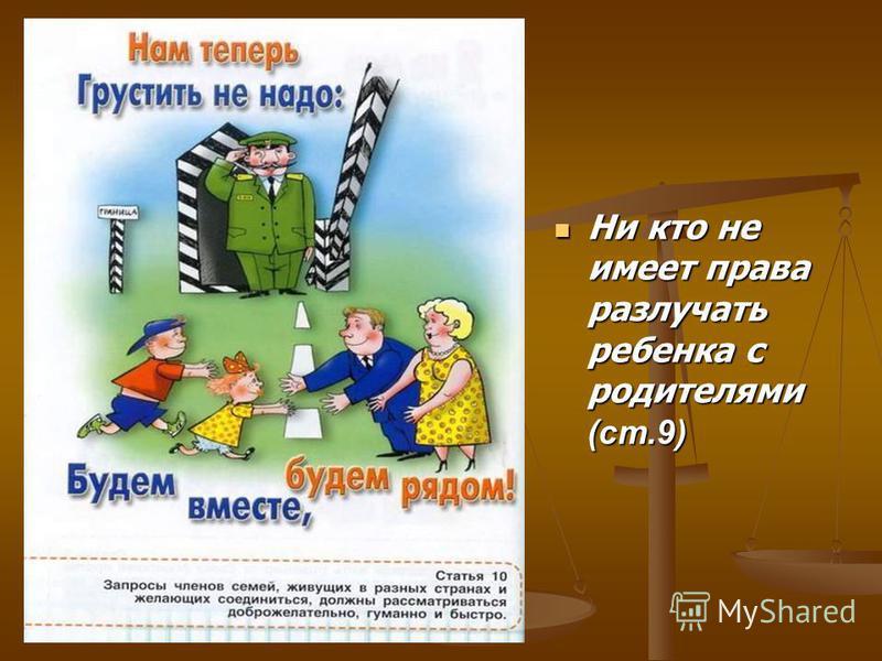 Ни кто не имеет права разлучать ребенка с родителями (ст.9)