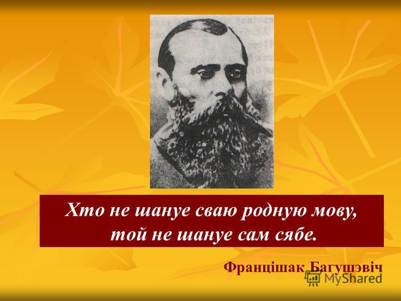 Францішак Багушэвіч Хто не шануе сваю родную мову, той не шануе сам сябе.