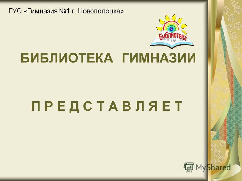 БИБЛИОТЕКА ГИМНАЗИИ П Р Е Д С Т А В Л Я Е Т ГУО «Гимназия 1 г. Новополоцка»