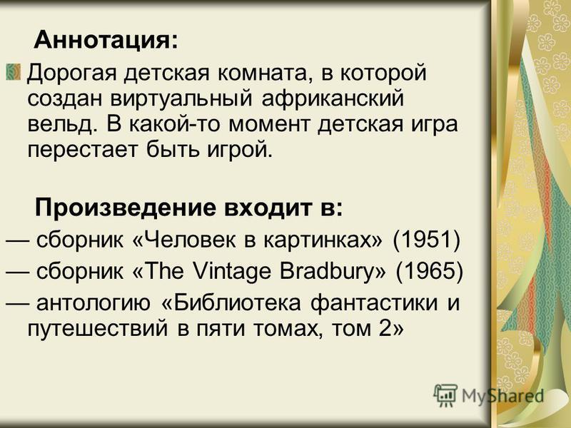 Аннотация: Дорогая детская комната, в которой создан виртуальный африканский вельд. В какой-то момент детская игра перестает быть игрой. Произведение входит в: сборник «Человек в картинках» (1951) сборник «The Vintage Bradbury» (1965) антологию «Библ