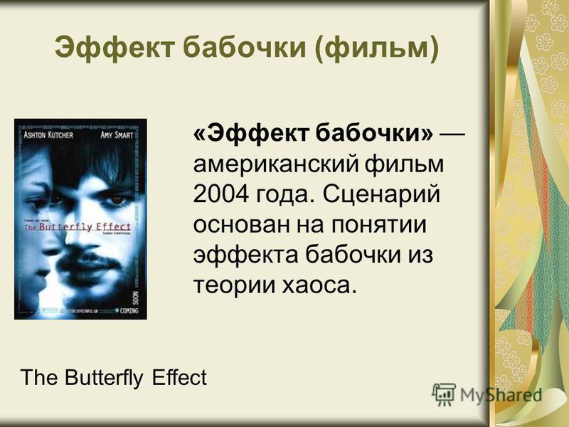 Эффект бабочки (фильм) «Эффект бабочки» американский фильм 2004 года. Сценарий основан на понятии эффекта бабочки из теории хаоса. The Butterfly Effect