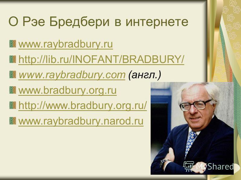 О Рэе Бредбери в интернете www.raybradbury.ru http://lib.ru/INOFANT/BRADBURY/ www.raybradbury.comwww.raybradbury.com (англ.) www.bradbury.org.ru http://www.bradbury.org.ru/ www.raybradbury.narod.ru