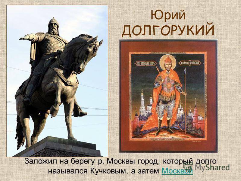 Юрий ДОЛГОРУКИЙ Заложил на берегу р. Москвы город, который долго назывался Кучковым, а затем Москвой Москвой