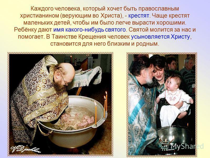Каждого человека, который хочет быть православным христианином (верующим во Христа), - крестят. Чаще крестят маленьких детей, чтобы им было легче вырасти хорошими. Ребёнку дают имя какого-нибудь святого. Святой молится за нас и помогает. В Таинстве К