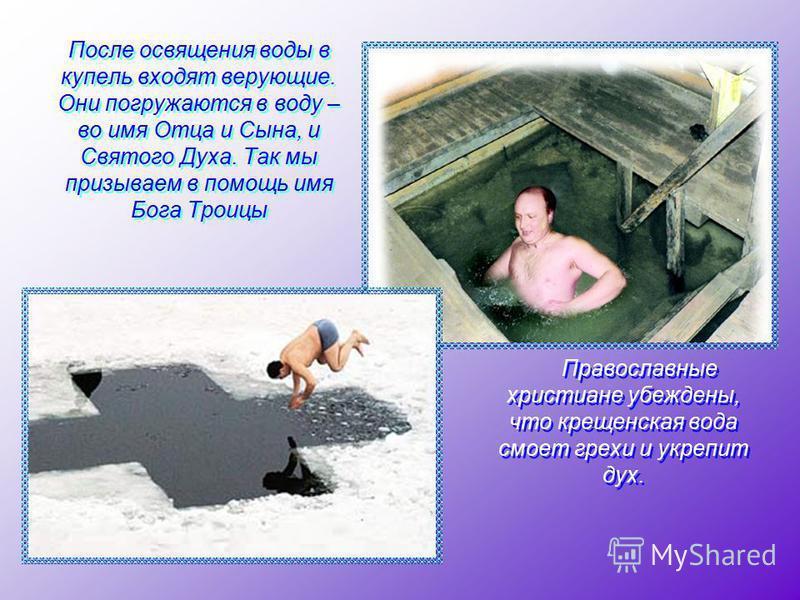 После освящения воды в купель входят верующие. Они погружаются в воду – во имя Отца и Сына, и Святого Духа. Так мы призываем в помощь имя Бога Троицы Православные христиане убеждены, что крещенская вода смоет грехи и укрепит дух. Православные христиа