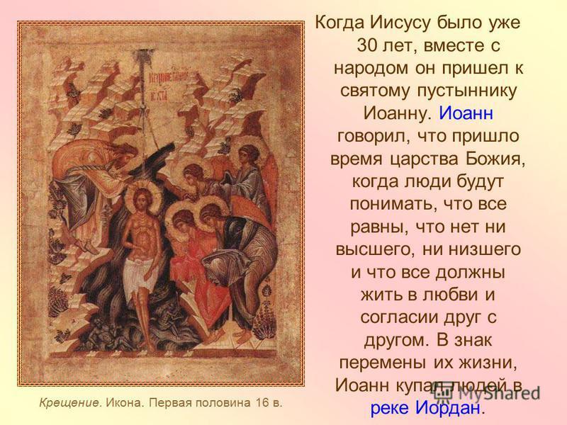 Крещение. Икона. Первая половина 16 в. Когда Иисусу было уже 30 лет, вместе с народом он пришел к святому пустыннику Иоанну. Иоанн говорил, что пришло время царства Божия, когда люди будут понимать, что все равны, что нет ни высшего, ни низшего и что
