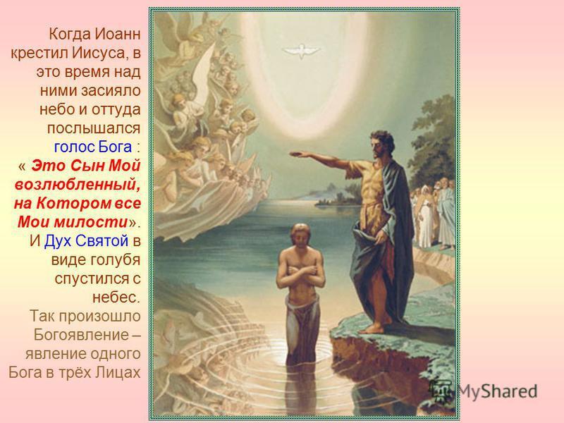 Когда Иоанн крестил Иисуса, в это время над ними засияло небо и оттуда послышался голос Бога : « Это Сын Мой возлюбленный, на Котором все Мои милости». И Дух Святой в виде голубя спустился с небес. Так произошло Богоявление – явление одного Бога в тр